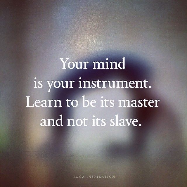 Your mind is your instrument. Learn to be its master not its slave.