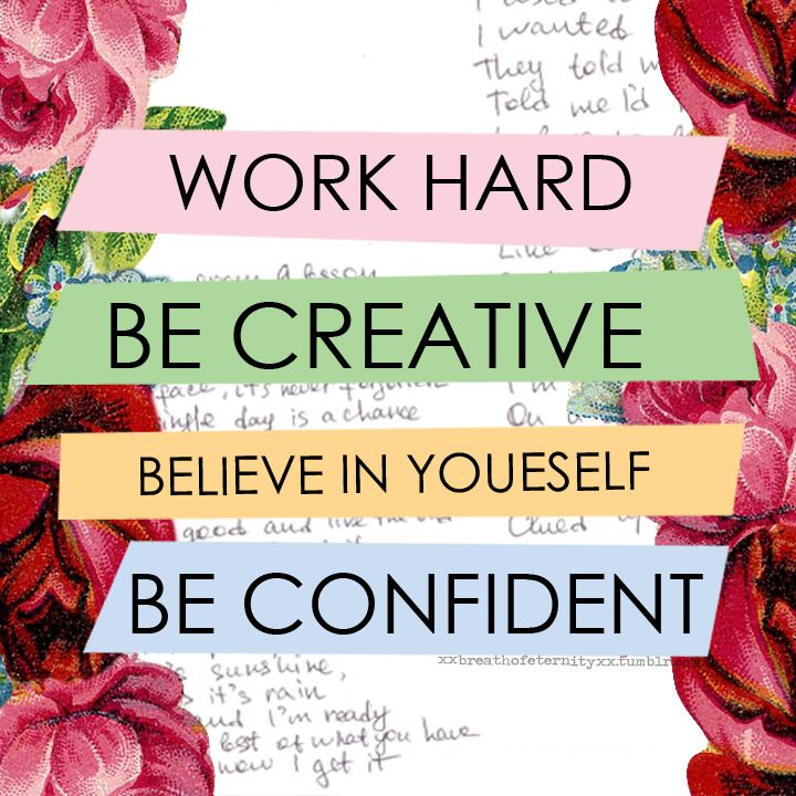 Work hard, be creative, believe in yourself, be confident. ~Sayings  #motivational #work #creative #believe #yourself #confident #quotes
