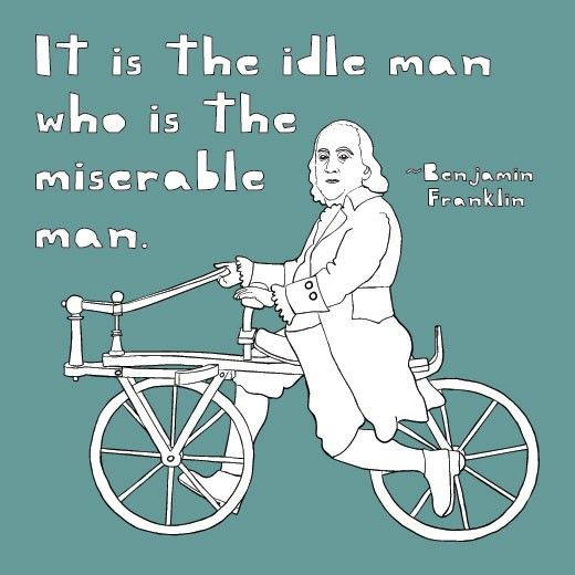 """It is the idle man who is the miserable man."" -Benjamin Franklin  This I can attest to whole heartedly. Better busy than bored."