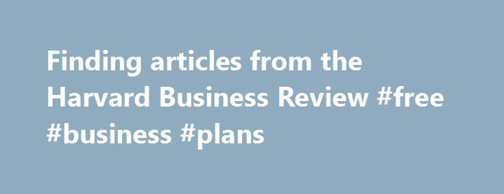 Finding articles from the Harvard Business Review #free #business #plans http://business.remmont.com/finding-articles-from-the-harvard-business-review-free-business-plans/  #harvard business journal # Concordia University Finding articles from the Harvard Business Review Popular Business Guides Accessing the Harvard Business Review Business Research Guide (2 pages) Citing Business Databases in APA Format COMM 210: Contemporary Business Thinking Essential Tutorials on YouTube COMM 320…