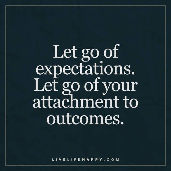 let go of expectations. let go of your attachment to outcomes.