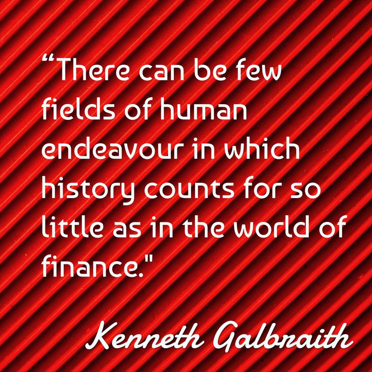 """Kenneth Galbraith /  / """"There can be few fields of human endeavour in which history counts for so little as in the world of finance."""""""