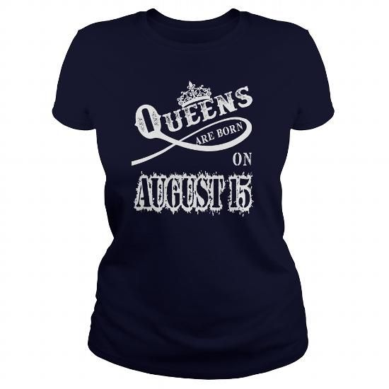 AUGUST 15 Queens are born on AUGUST 15 #august #ideas #presents #image #photo #shirt #tshirt #sweatshirt #hoodie #tee #gift #funny #anniversary