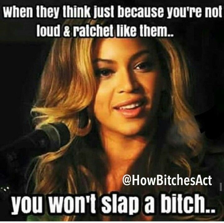 When they think just because you're not loud and Ratchet like them you won't slap a b****