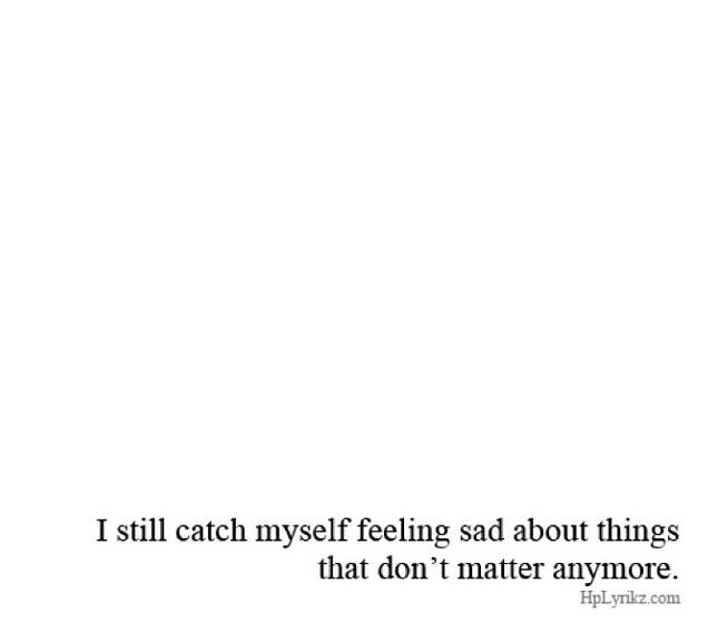 """I still catch myself feeling sad about things that don't matter anymore."" -Kurt Vonnegut"