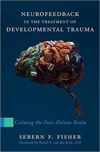 Neurofeedback in the treatment of developmental trauma : calming the fear-driven brain / Sebern F. Fisher ; foreword by Bessel A. van der Kolk, MD