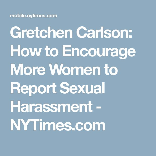 Gretchen Carlson: How to Encourage More Women to Report Sexual Harassment - NYTimes.com