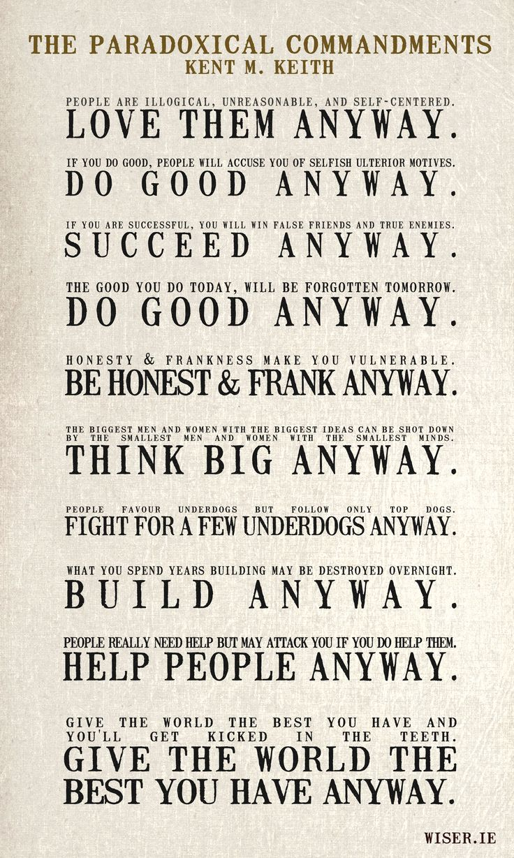The Paradoxical Commandments were written by Kent M. Keith when he was undergraduate at Harvard and is both a poem and a book. These lines are sometimes falsely attributed to Mother Theresa who actually hung a portion of them on the wall of her childrens' home in Calcutta. via wiser.ie http://www.amazon.com/Anyway-Paradoxical-Commandments-Finding-Personal/dp/0399149457 #Paradoxical_Commandments #Kent_M_Keith #Inspiration #wiser_ieInspiration, Random Thoughtsquotesword, Paradox Quotes, Life Lessons, Mothers Theresa, Good Service Quotes, Aniway Quotes, The Paradox Command, Mothers Teresa
