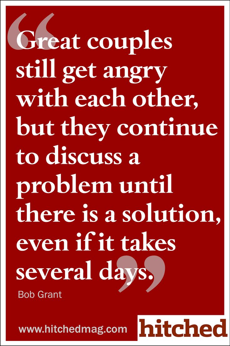 Great couples still get angry with each other, but they continue to discuss a problem until there is a solution, even if it takes several days.