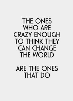 the ones who are crazy enough to think they can change the world usually do - life quote.