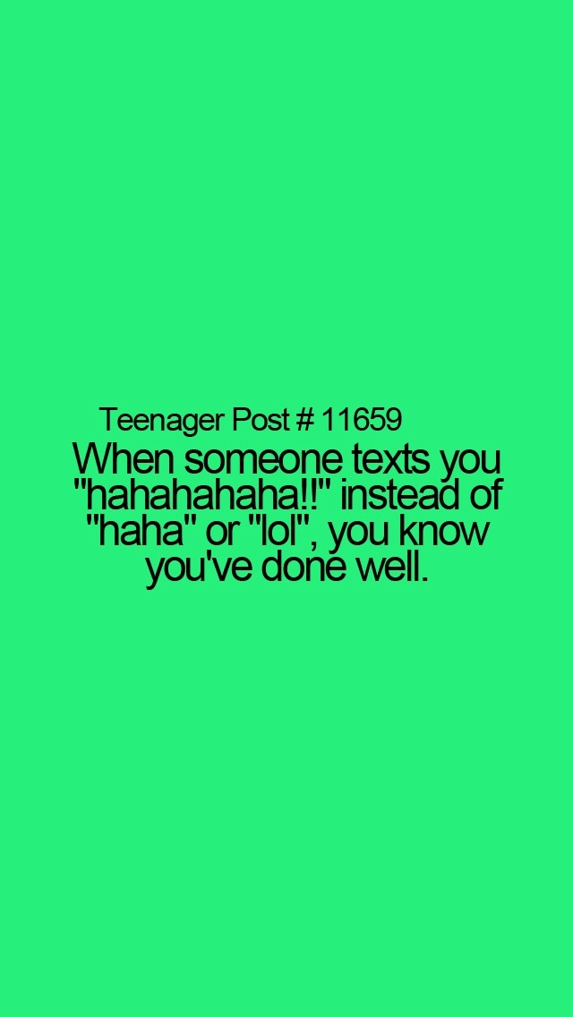 """When someone texts you """"Hahahahaha!"""" Instead of """"Haha"""" or """"LOL,"""" then you know you've done well."""