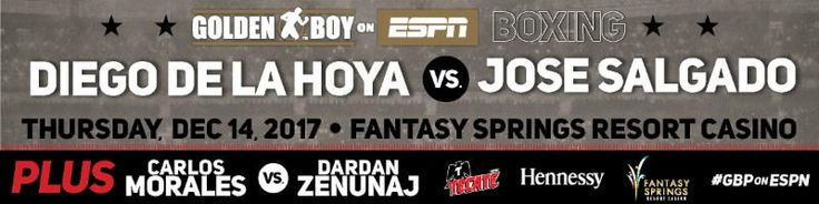 "http://realcombatmedia.com/2017/11/diego-de-la-hoya-returns-main-event-golden-boy-boxing-espn-facing-tough-challenger-jose-salgado/Follow NABF AND NABO SUPER BANTAMWEIGHT CHAMPION DIEGO DE LA HOYA RETURNS IN MAIN EVENT ON GOLDEN BOY BOXING ON ESPN FACING TOUGH CHALLENGER JOSE SALGADO   CARLOS ""THE SOLUTION"" MORALES TO MAKE COMEBACK IN CO-MAIN EVENT BATTLING DARDAN ZENUNAJ WITH TOP PROSPECTS STACKING CARD LIVE FROM FANTASY SPRINGS RESORT CASINO   Tickets on Sale Now! LOS ANGELES (Nov. …"