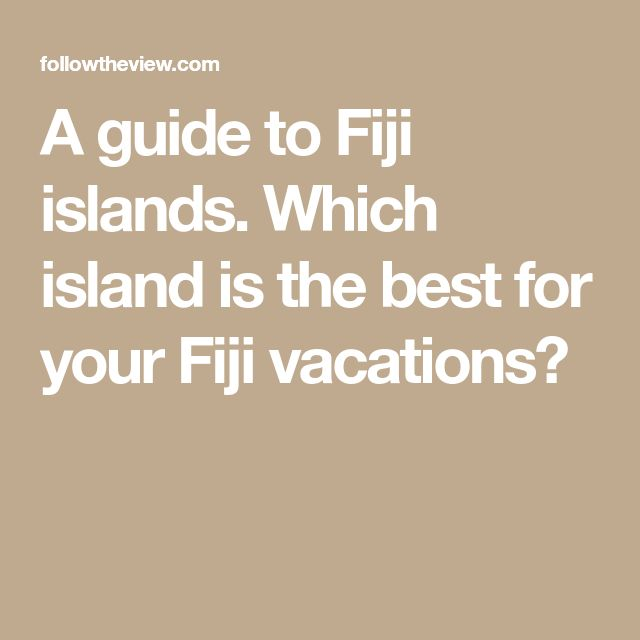 A guide to Fiji islands. Which island is the best for your Fiji vacations?