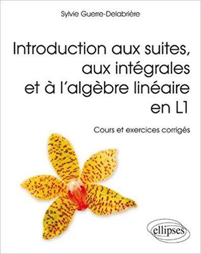 Introduction aux Suites aux Intégrales et à l'Algèbre Linéaire en L1 Cours et Exercices Corrigés - Sylvie Guerre-Delabriere