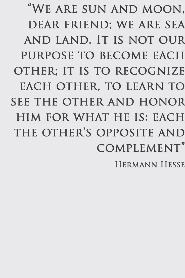 Hermann Hesse quote. This is exactly it!! So many people get lost in their special someone, completely forgetting that they too are an individual. It's so important to respect differences.