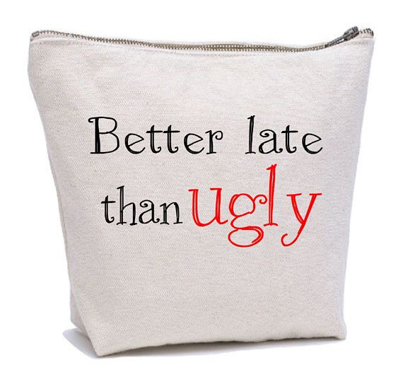 Better late than ugly Funny makeup bag https://www.etsy.com/listing/557139410/better-late-than-ugly-makeup-bag