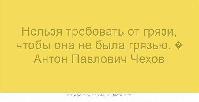 Нельзя требовать от грязи, чтобы она не была грязью. � Антон Павлович Чехов