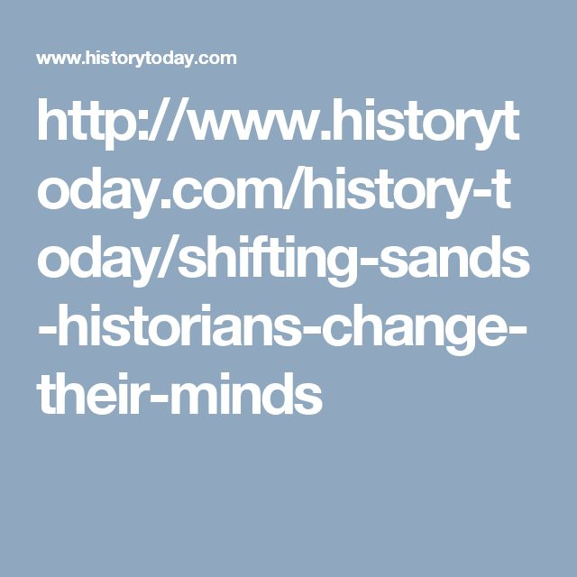 http://www.historytoday.com/history-today/shifting-sands-historians-change-their-minds