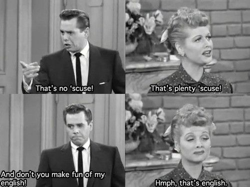 Ricky: That's no 'scuse! Lucy: That's plenty 'scuse! Ricky: And don't you make fun of my English! Lucy: Humph! That's English?!