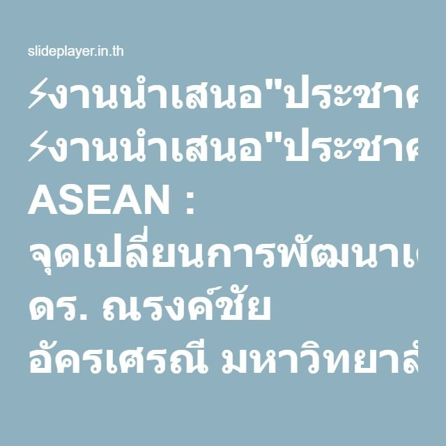 """⚡งานนำเสนอ""""ประชาคม ASEAN : จุดเปลี่ยนการพัฒนาเศรษฐกิจสังคมไทย ดร. ณรงค์ชัย อัครเศรณี มหาวิทยาลัยขอนแก่น 11 มิถุนายน 2557 ขอนแก่น."""""""