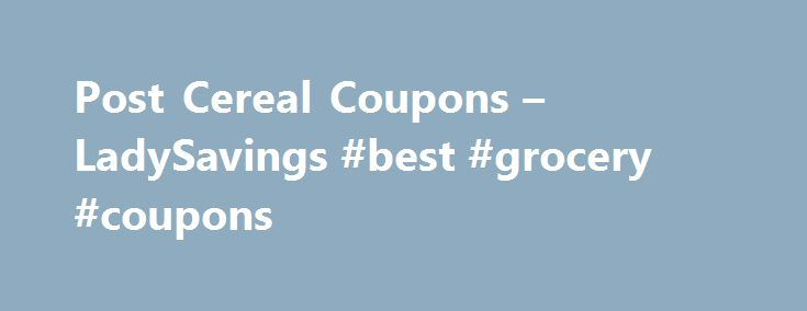 Post Cereal Coupons – LadySavings #best #grocery #coupons http://coupons.remmont.com/post-cereal-coupons-ladysavings-best-grocery-coupons/  #cereal coupons printable # Post Cereal Coupons Print the latest Post Cereal Coupons available! Whether you're young or old, be sure to take advantage of these great Post cereal deals! Everyone enjoys a bowl of cereal every once in a while for breakfast or late night snack; and we'll help find you the best cereal coupons, including some of the greatest…