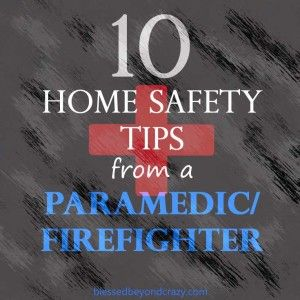 10 Home Safety Tips from a Paramedic/Firefighter  Don't let a few dollars and some procrastination cost you thousands of dollars in damage, medical bills, or the life of a loved one. From blessedbeyondcrazy.com