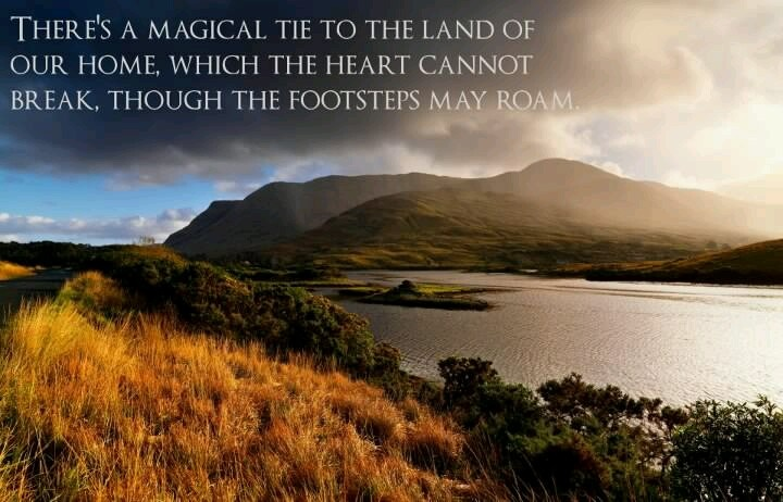 """There's a magical tie to the land of our home, which the heart cannot break, though the footsteps may roam."""