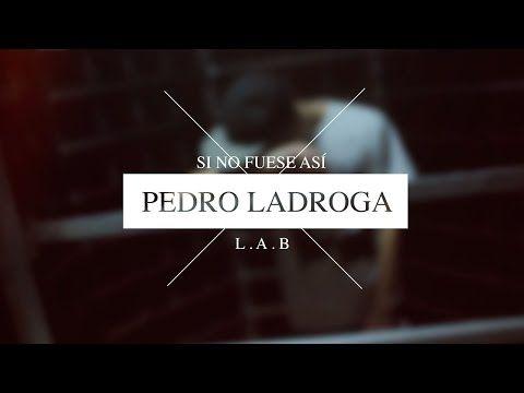 "Pedro Ladroga ""SI NO FUESE ASÍ"" - YouTube"