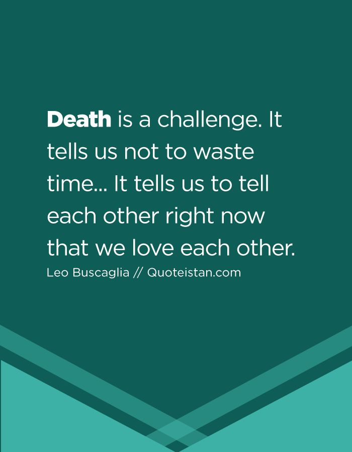 Death is a challenge. It tells us not to waste time... It tells us to tell each other right now that we love each other.