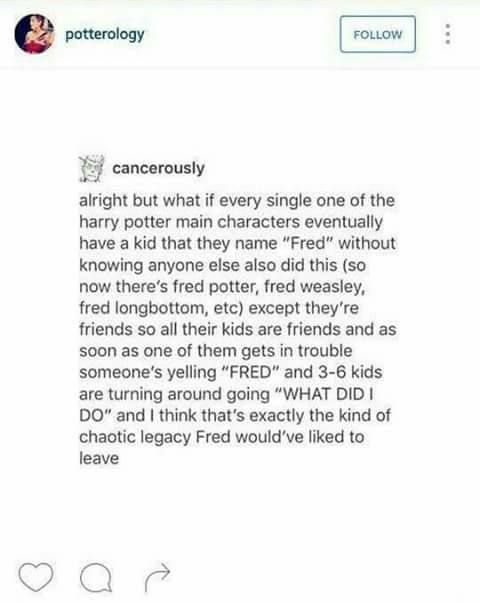 Puh-lease honey Fred would have like flippin magically left some sort of prank that made Voldemort have flippin pink nose hair or some schist like that... yes, yes I am aware that Voldemort has no nose.