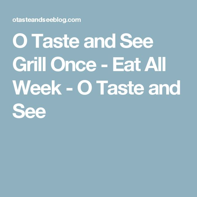 O Taste and See  Grill Once - Eat All Week - O Taste and See