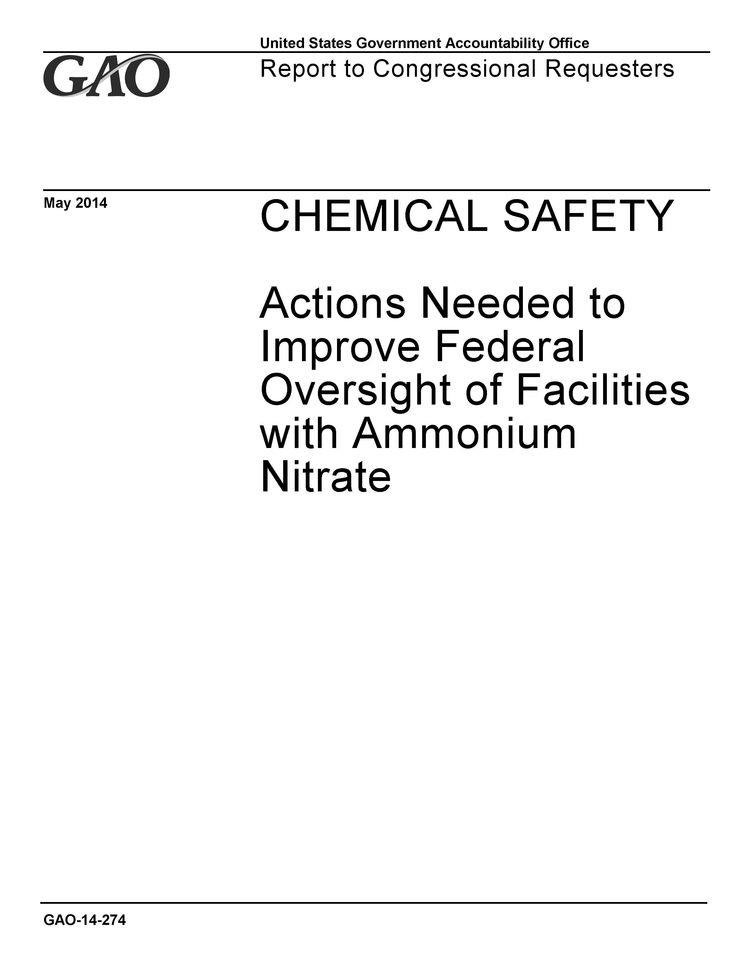 "Chemical Safety: Actions Needed to Improve Federal Oversight of Facilities With Ammonium Nitrate. A report from the United States Government Accountability Office to congressional requesters (2014). ""GAO is recommending that federal agencies improve data sharing, OSHA and EPA consider revising their related regulations to cover ammonium nitrate, and OSHA conduct outreach to the fertilizer industry and target high risk facilities for inspection."" (Website)"