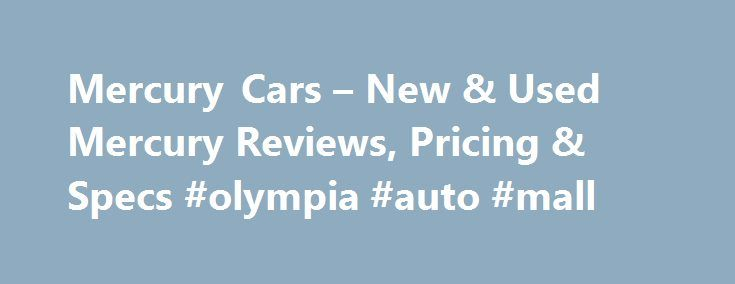Mercury Cars – New & Used Mercury Reviews, Pricing & Specs #olympia #auto #mall http://uk.remmont.com/mercury-cars-new-used-mercury-reviews-pricing-specs-olympia-auto-mall/  #mercury auto # Mercury Cars The American brand Mercury enjoyed a long history of success and customer satisfaction. From its inception in the 1930s to its closure, Mercury will always be known as the brand that united the practicality of a Ford with the luxury and refinement of a Lincoln. Mercury History Edsel Ford…