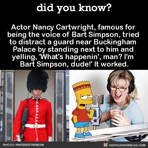 Actor Nancy Cartwright, famous for being the voice of Bart Simpson, tried to distract a guard near Buckingham Palace by standing next to him and yelling, 'What's happenin', man? I'm Bart Simpson, dude!' It worked. Source According to Cartwright, his...