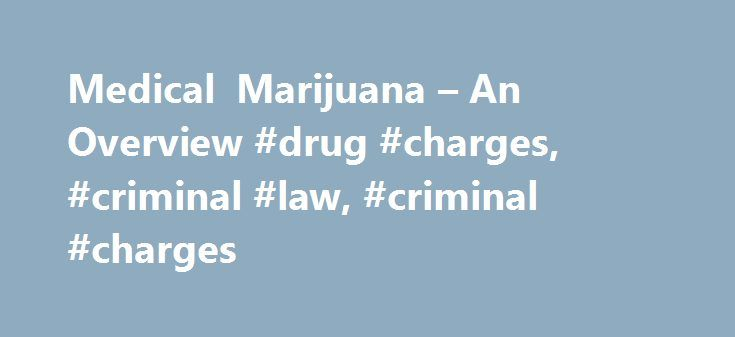 Medical Marijuana – An Overview #drug #charges, #criminal #law, #criminal #charges http://san-francisco.remmont.com/medical-marijuana-an-overview-drug-charges-criminal-law-criminal-charges/  # Medical Marijuana – An Overview The term medical marijuana refers to the use, possession, and/or cultivation of marijuana for medical purposes. People who are terminally ill, or suffer from painful or long-term symptoms associated with certain diseases, such as epilepsy, AIDS, glaucoma, and cancer…