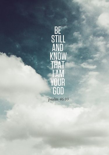 Be Still And Know That I Am God.  psalm 46:10
