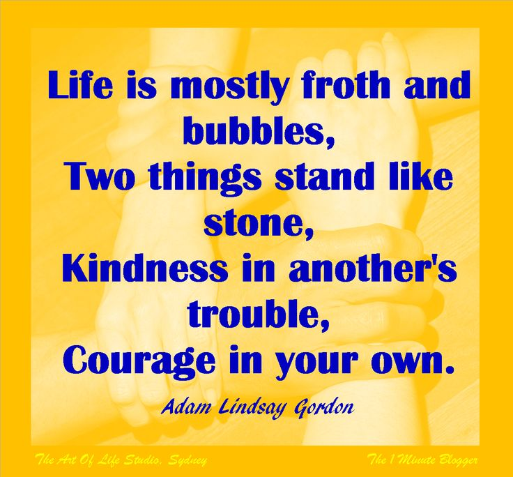 Life is mostly froth and bubbles, two things stand like stone: Kindness in another's trouble, courage in your own. #AdamGordon #quote