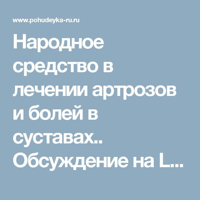 Народное средство в лечении артрозов и болей в суставах.. Обсуждение на LiveInternet - Российский Сервис Онлайн-Дневников