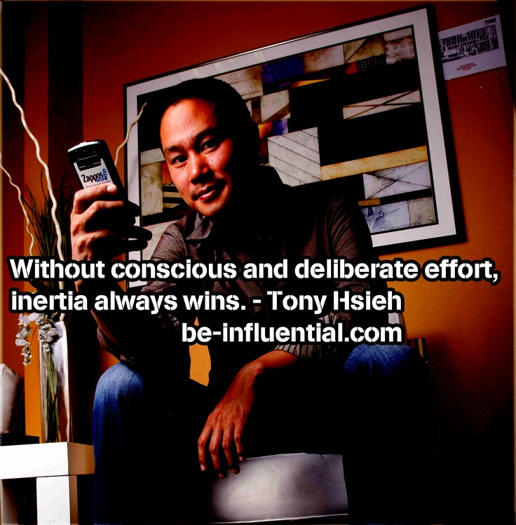 """Without conscious and deliberate effort, inertia always wins."" - Tony Hsieh"