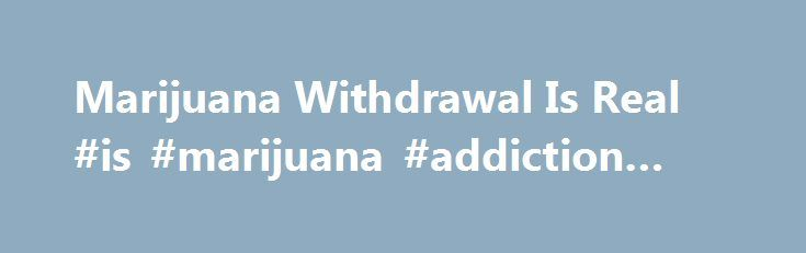 Marijuana Withdrawal Is Real #is #marijuana #addiction #real http://attorney.nef2.com/marijuana-withdrawal-is-real-is-marijuana-addiction-real/  # Marijuana Withdrawal Is Real, Study Says When people try to quit smoking pot, they experience real withdrawal symptoms that can affect their daily lives, a new study from Australia says. In the study, habitual pot users who were asked to abstain for two weeks experienced irritability, sleep difficulties and other symptoms that affected their…