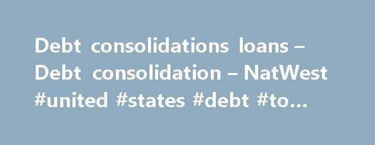 Debt consolidations loans – Debt consolidation – NatWest #united #states #debt #to #china http://debt.nef2.com/debt-consolidations-loans-debt-consolidation-natwest-united-states-debt-to-china/  #debt consolidation government # Debt consolidations loans – Debt consolidation – NatWest Helpful tips Things to consider before applying for debt consolidation loans 1. Work out how much you may need to borrow Make a list of all your debts. Check the outstanding balances, interest rates you are…