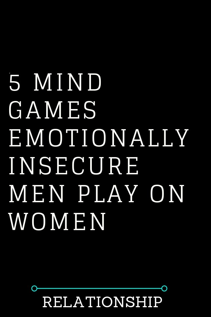 5 MIND GAMES EMOTIONALLY INSECURE MEN PLAY ON WOMEN – The ...