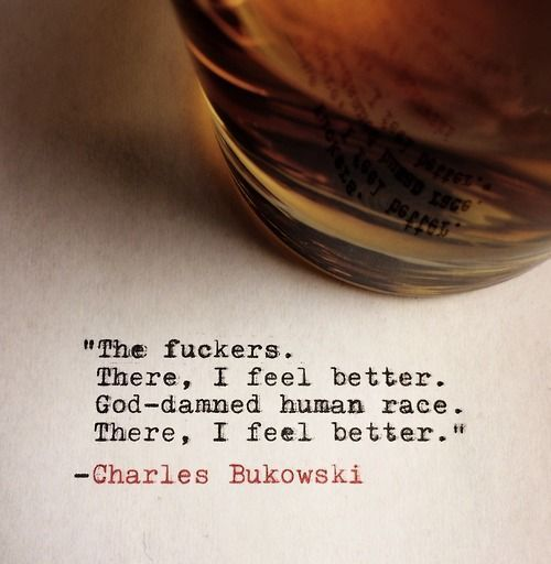 """God-damned human race. There, I feel better"" -Charles Bukowski"