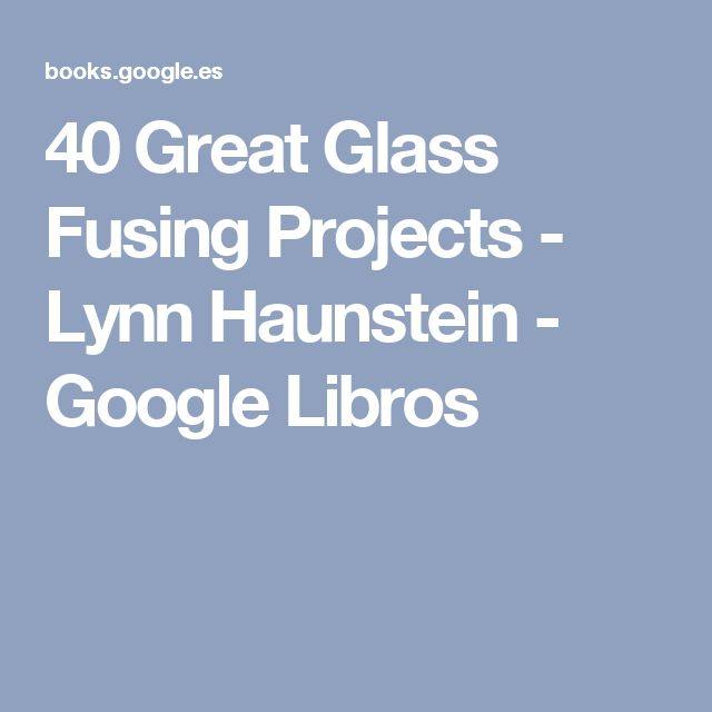 40 Great Glass Fusing Projects - Lynn Haunstein - Google Libros