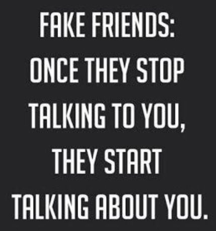 Or they were fake all along and talked about you & one day it all came out in the wash then you realized why try