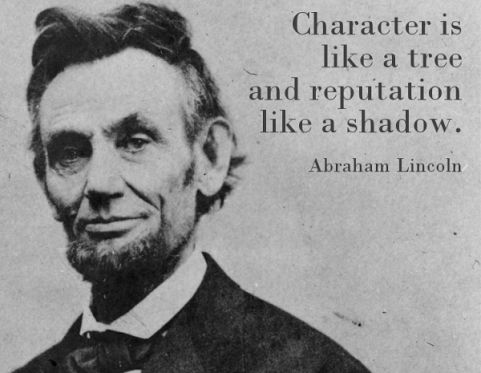 Quote of the Day: Character is like a tree and reputation like a shadow. --Abraham Lincoln
