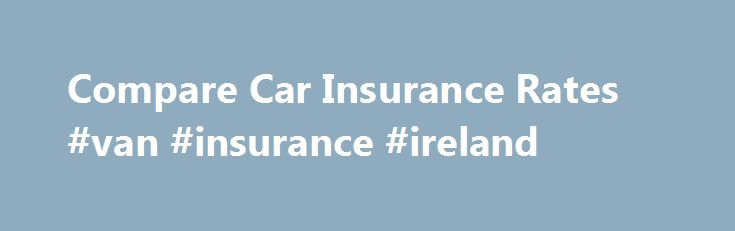 Compare Car Insurance Rates #van #insurance #ireland http://canada.remmont.com/compare-car-insurance-rates-van-insurance-ireland/  #compare car insurance rates # CompareCarInsuranceRates.com Saving Money on Car Insurance At times, car insurance can feel like an unnecessary expense, shelling out money for something you might never utilize. Yet it can take a single accident for it to prove invaluable, not to mention it is required by law to have auto insurance when driving a vehicle. However…