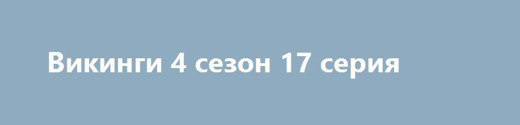 Викинги 4 сезон 17 серия http://nubasik.ru/load/serialy/vikingi_4_sezon_17_serija/5-1-0-168  История повествует о приключениях величайшего героя своего времени – Рагнара Лодброка. В сериале показан Рагнар со своим племенем братьев-викингов и его семьёй в процессе становления королём всех племён викингов.