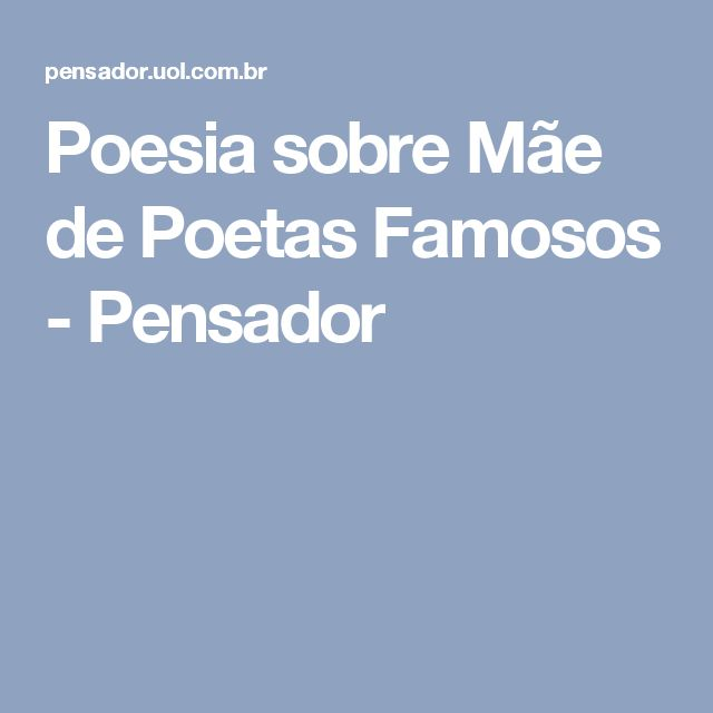 Poesia sobre Mãe de Poetas Famosos - Pensador