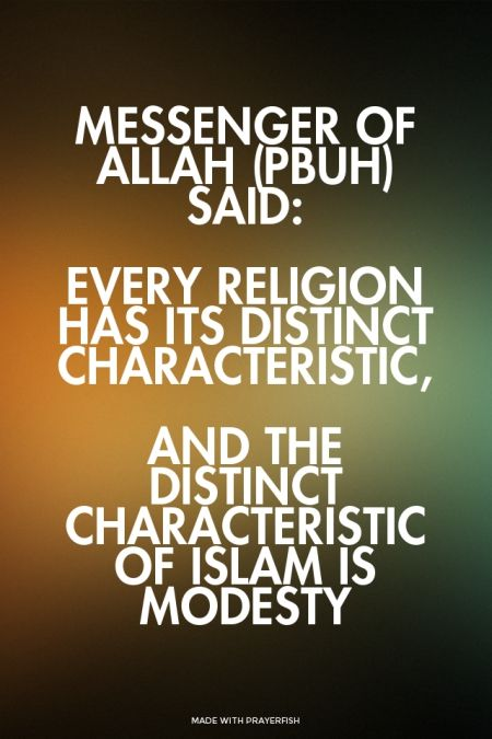 Every religion has its distinct characteristic, and the distinct characteristic of Islam is modesty.